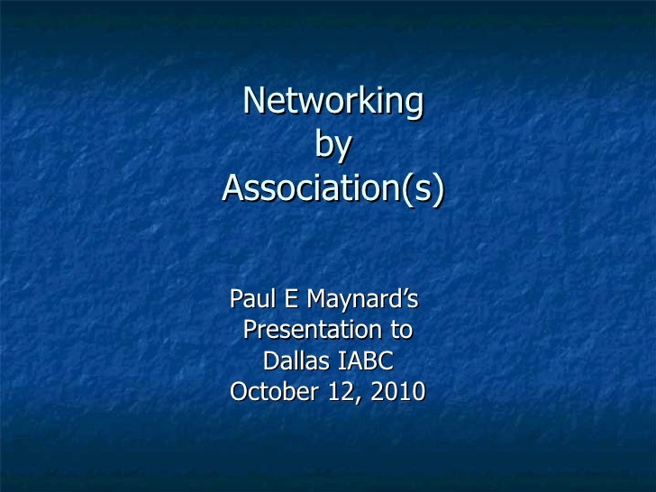 Networking by Association(s) Paul E Maynard's  Presentation to Dallas IABC October 12, 2010