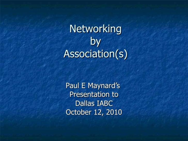 Networking by Association(s) Paul E Maynard's  Presentation to Dallas IABC October 12, 2010