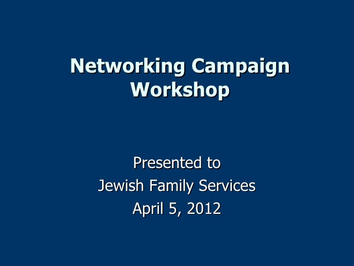 Networking Campaign     Workshop       Presented to  Jewish Family Services       April 5, 2012