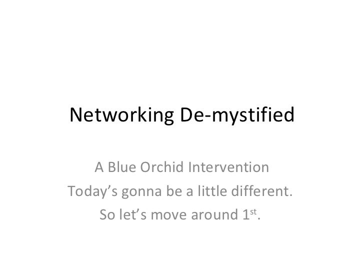Networking De-mystified A Blue Orchid Intervention Today's gonna be a little different.  So let's move around 1 st .
