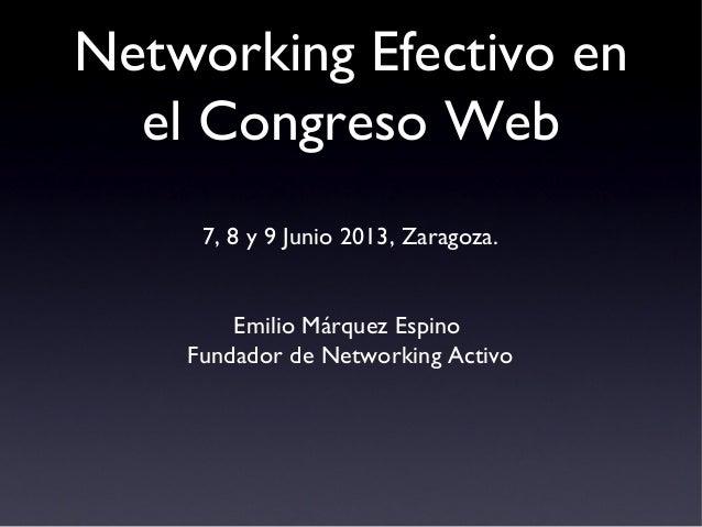 Networking Efectivo enel Congreso Web7, 8 y 9 Junio 2013, Zaragoza.Emilio Márquez EspinoFundador de Networking Activo