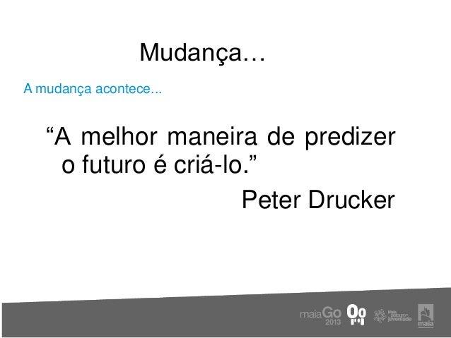 """Mudança…A mudança acontece...   """"A melhor maneira de predizer    o futuro é criá-lo.""""                      Peter Drucker"""