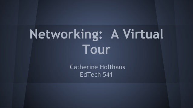 Networking: A Virtual Tour Catherine Holthaus EdTech 541