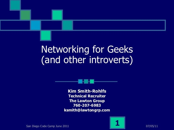 Networking for Geeks (and other introverts) Kim Smith-Rohlfs Technical Recruiter The Lawton Group 760-207-6983 [email_addr...