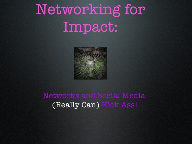 Networking for Impact: Networks and Social Media (Really Can) Kick Ass!