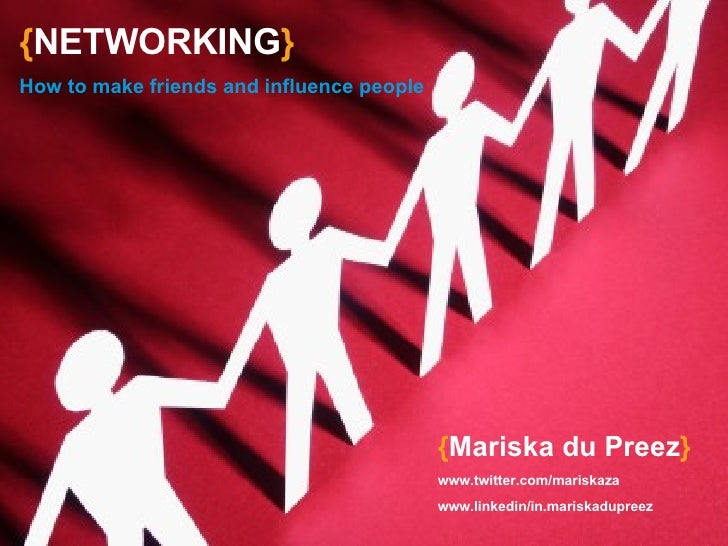{ NETWORKING } How to make friends and influence people { Mariska du Preez } www.twitter.com/mariskaza www.linkedin/in.mar...