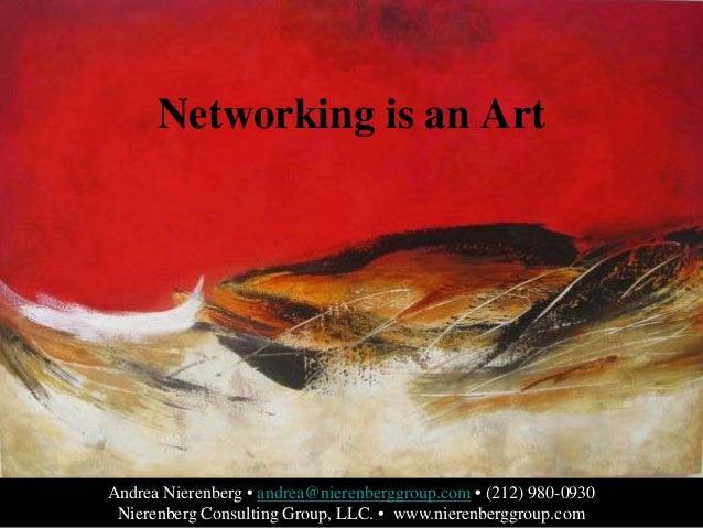 Networking is an Art  Andrea Nierenberg • andrea@nierenberggroup.com • (212) 980-0930 Nierenberg Consulting Group, LLC. • ...