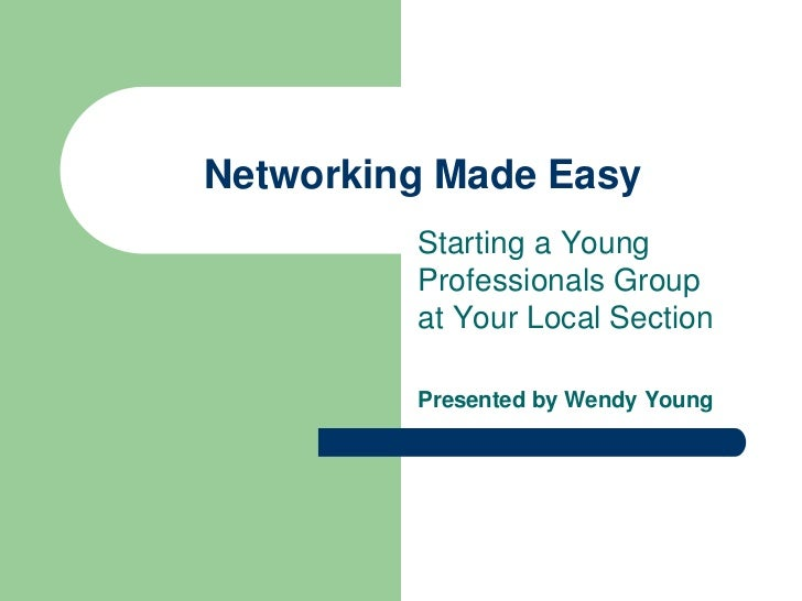 Networking Made Easy         Starting a Young         Professionals Group         at Your Local Section         Presented ...