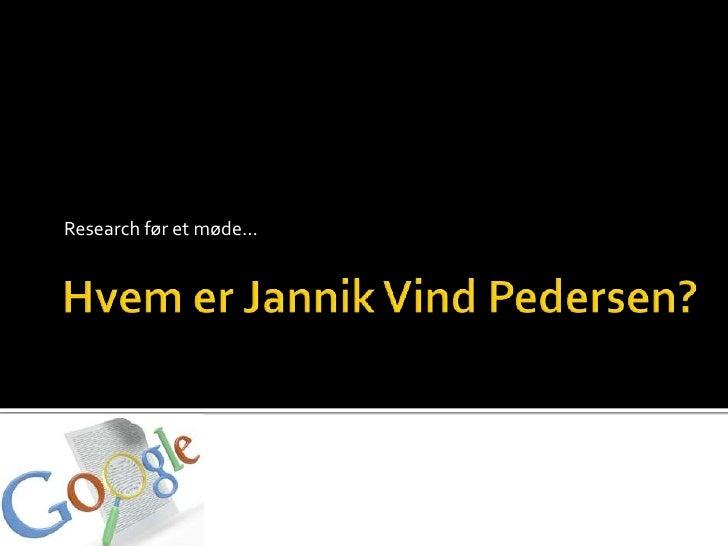 HvemerJannikVind Pedersen?<br />Research før et møde…<br />