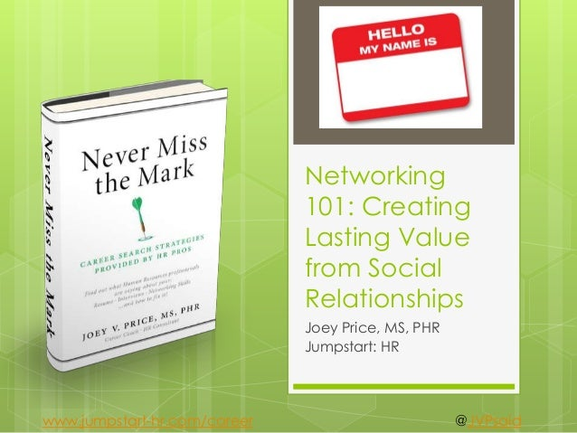 Networking 101: Creating Lasting Value from Social Relationships Joey Price, MS, PHR Jumpstart: HR @JVPsaidwww.jumpstart-h...