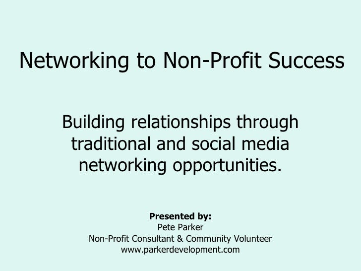Networking to Non-Profit Success Building relationships through traditional and social media networking opportunities. Pre...
