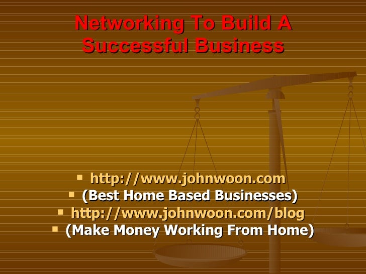 Networking To Build A Successful Business <ul><li>http:// www.johnwoon.com   </li></ul><ul><li>(Best Home Based Businesses...