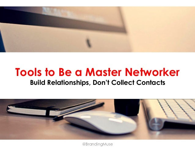 Tools to Be a Master Networker Build Relationships, Don't Collect Contacts  @BrandingMuse