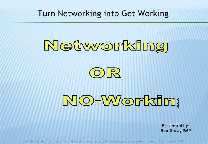 Networking OR NO-Working  Presented by: Ron Drew, PMP Turn Networking into Get Working