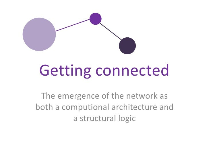 The emergence of the network as both a computionalarchitecture and a structurallogic<br />Gettingconnected<br />