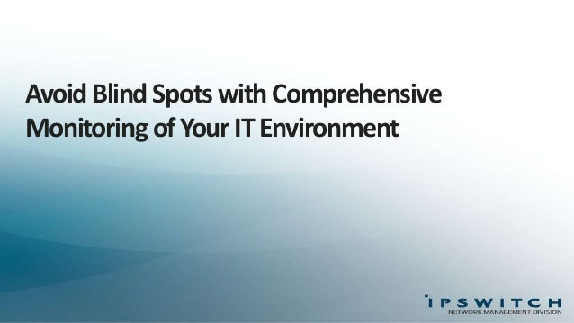 Avoid Blind Spots with Comprehensive Monitoring of Your IT Environment