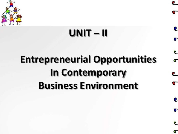 UNIT – II<br />Entrepreneurial Opportunities<br />In Contemporary<br />Business Environment<br />