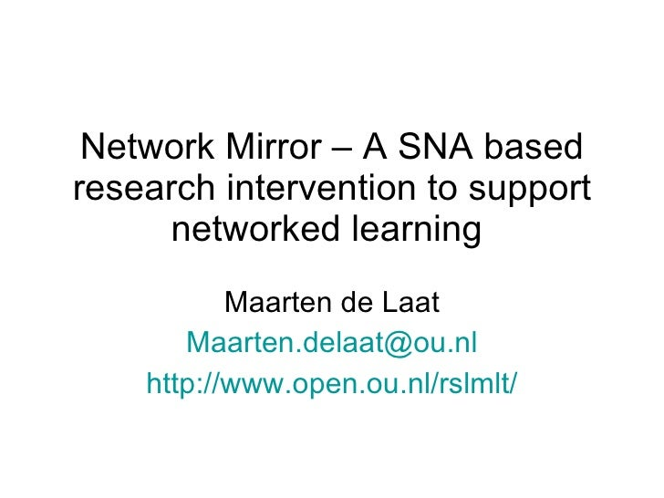 Network Mirror – A SNA based research intervention to support networked learning  Maarten de Laat [email_address] http://w...