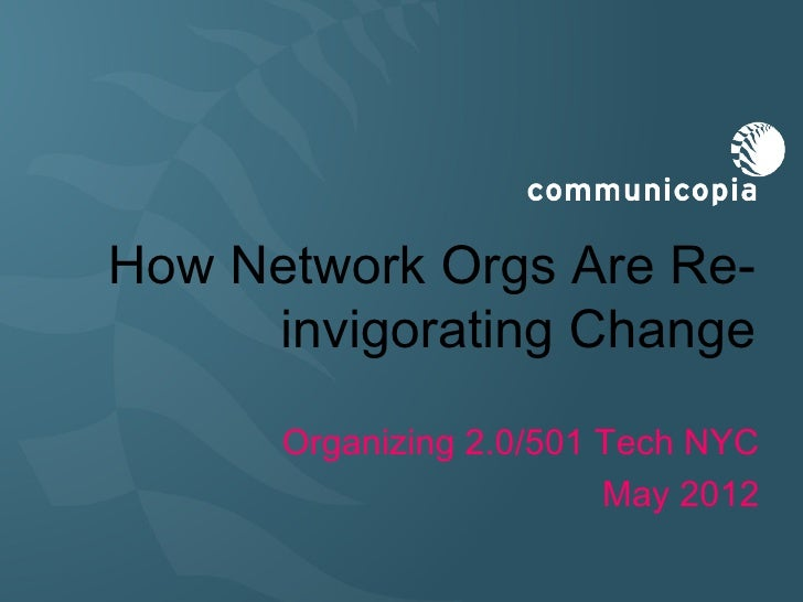 How Network Orgs Are Re-     invigorating Change      Organizing 2.0/501 Tech NYC                         May 2012