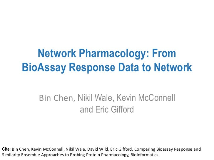 Network Pharmacology: From          BioAssay Response Data to Network                  Bin Chen, Nikil Wale, Kevin McConne...