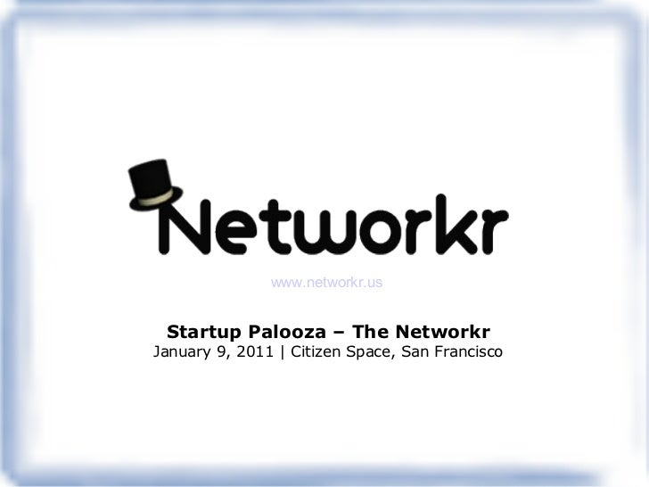 Startup Palooza – The Networkr January 9, 2011 | Citizen Space, San Francisco www.networkr.us