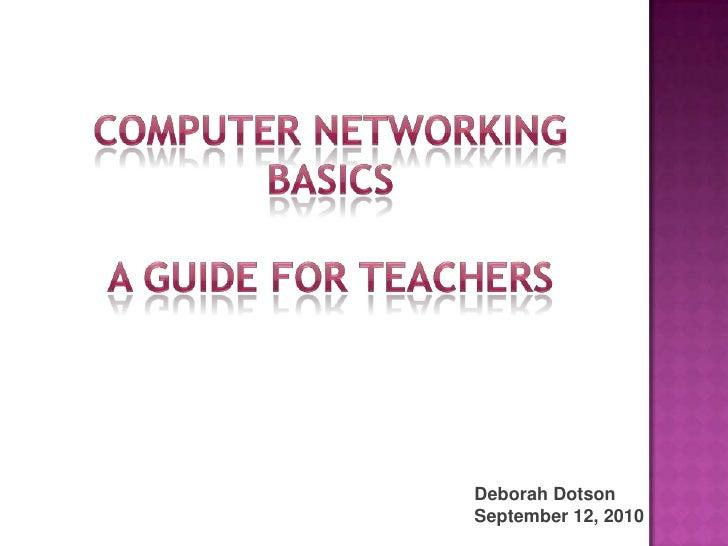 computer networking<br />Basics<br />A guide for teachers<br />Deborah Dotson<br />September 12, 2010<br />