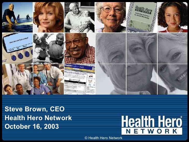 Steve Brown, CEO Health Hero Network October 16, 2003                       © Health Hero Network