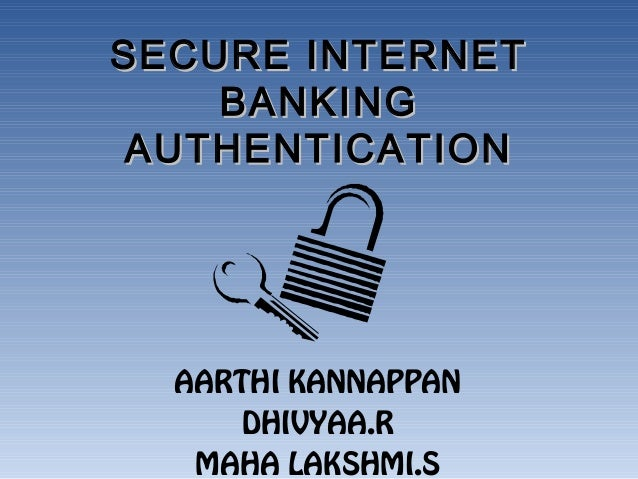 SECURE INTERNETSECURE INTERNET BANKINGBANKING AUTHENTICATIONAUTHENTICATION AARTHI KANNAPPAN DHIVYAA.R MAHA LAKSHMI.S