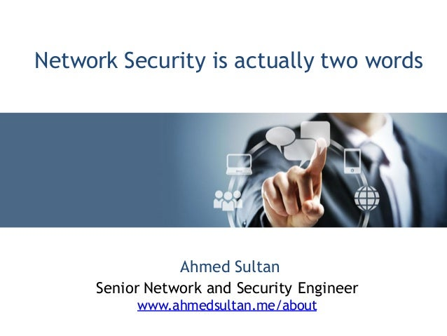 Ahmed SultanSenior Network and Security Engineerwww.ahmedsultan.me/aboutNetwork Security is actually two words