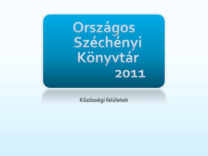 Országos Széchényi Könyvtár              2011<br />Közösségifelületek<br />
