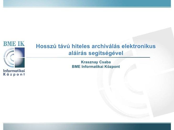 Hosszú távú hiteles archiválás elektronikus aláírás segítségével Krasznay Csaba BME Informatikai Központ