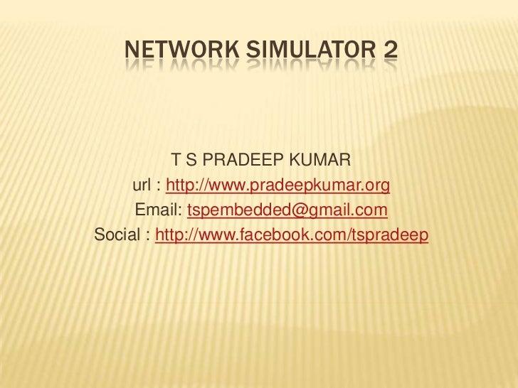 Network simulator 2<br />T S PRADEEP KUMAR<br />url : http://www.pradeepkumar.org<br />Email: tspembedded@gmail.com<br />S...