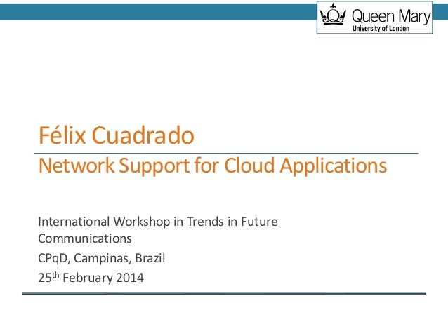 Félix Cuadrado Network Support for Cloud Applications International Workshop in Trends in Future Communications CPqD, Camp...