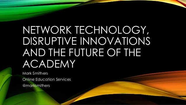 NETWORK TECHNOLOGY,DISRUPTIVE INNOVATIONSAND THE FUTURE OF THEACADEMYMark SmithersOnline Education Services@marksmithers
