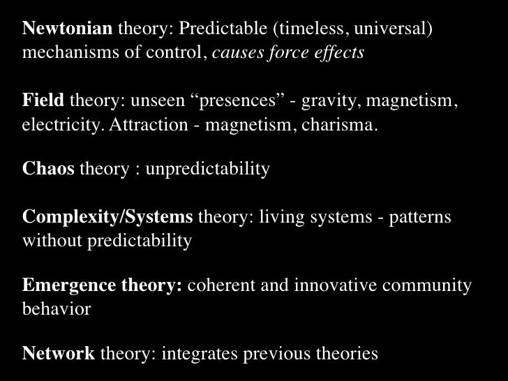 "Newtonian theory: Predictable (timeless, universal) mechanisms of control, causes force effects  Field theory: unseen ""pre..."