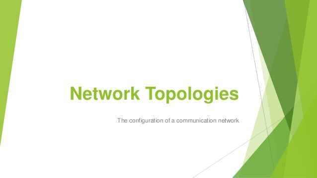 Network Topologies The configuration of a communication network