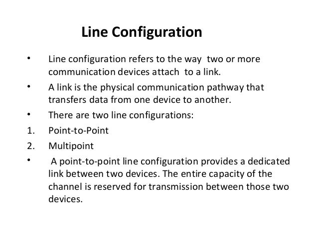 Line Configuration • • • 1. 2. •  Line configuration refers to the way two or more communication devices attach to a link....