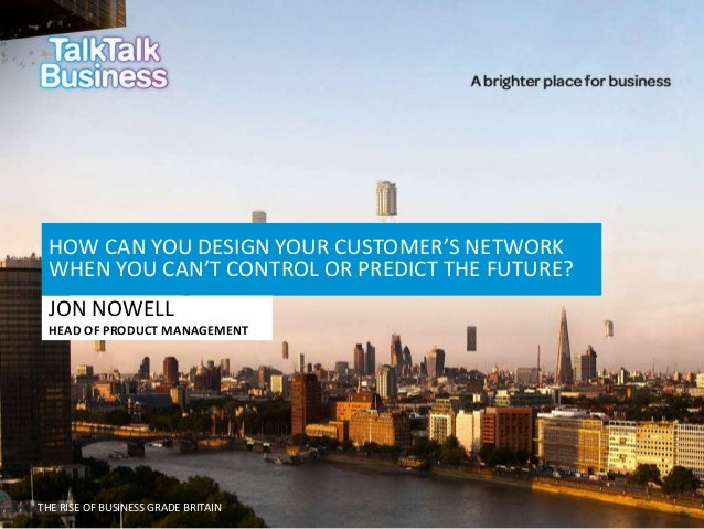 HOW CAN YOU DESIGN YOUR CUSTOMER'S NETWORK WHEN YOU CAN'T CONTROL OR PREDICT THE FUTURE? JON NOWELL HEAD OF PRODUCT MANAGE...