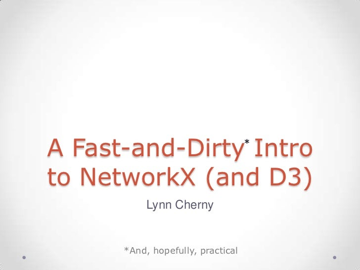 A Fast-and-Dirty Intro             *to NetworkX (and D3)           Lynn Cherny      *And, hopefully, practical