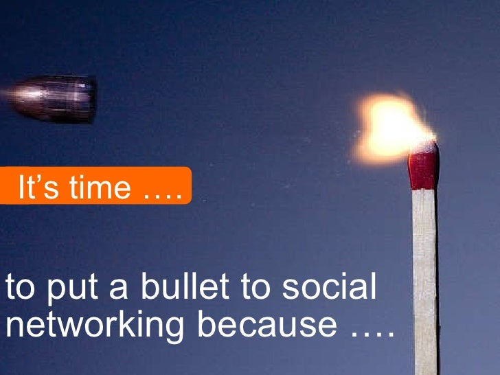 <ul><li>to put a bullet to social networking because …. </li></ul>It's time ….