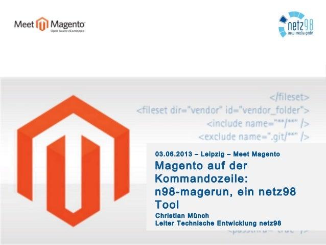 03.06.2013 – Leipzig – Meet MagentoMagento auf derKommandozeile:n98-magerun, ein netz98ToolChristian MünchLeiter Technisch...