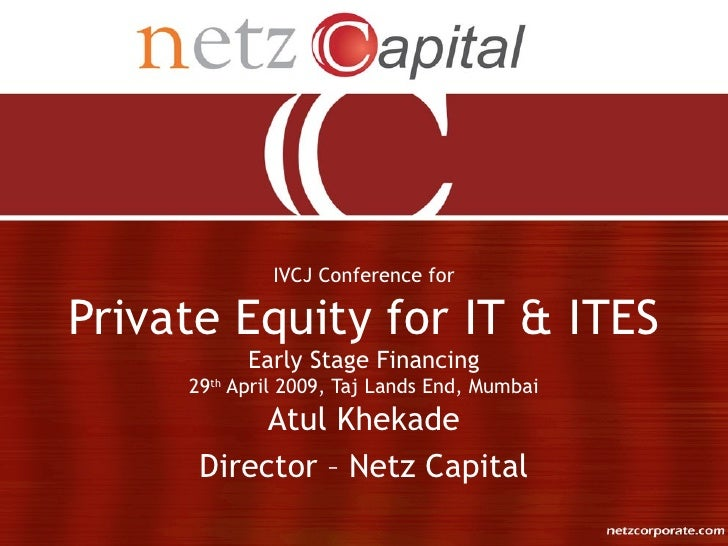 IVCJ Conference for  Private Equity for IT & ITES            Early Stage Financing      29th April 2009, Taj Lands End, Mu...