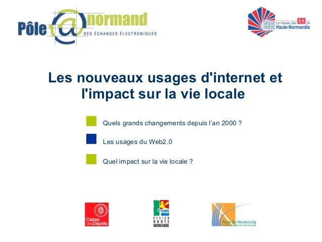 Les nouveaux usages d'internet et l'impact sur la vie locale Les usages du Web2.0 Quels grands changements depuis l'an 200...