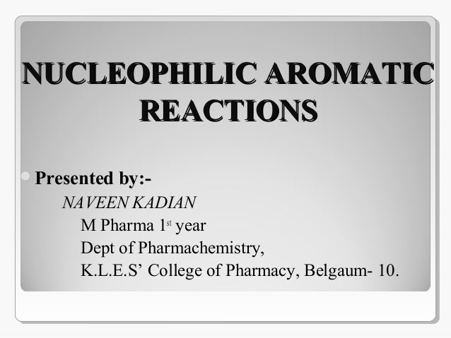 NUCLEOPHILIC AROMATICNUCLEOPHILIC AROMATIC REACTIONSREACTIONS Presented by:- NAVEEN KADIAN M Pharma 1st year Dept of Phar...
