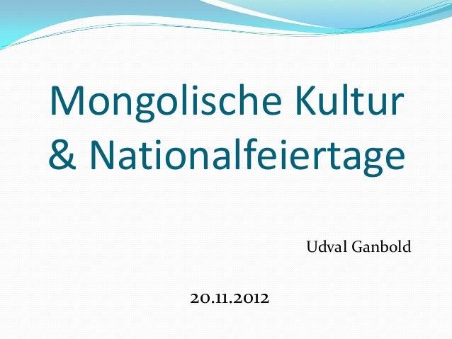 Mongolische Kultur& Nationalfeiertage                    Udval Ganbold       20.11.2012