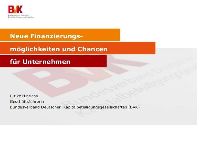 Neue Finanzierungsmöglichkeiten und Chancen für Unternehmen  Ulrike Hinrichs Geschäftsführerin Bundesverband Deutscher Kap...