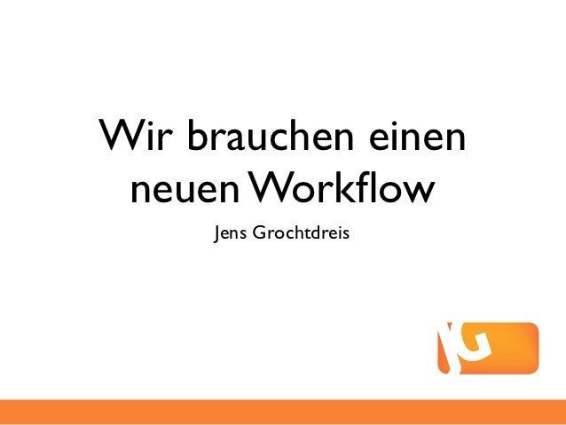 Wir brauchen einen neuen Workflow     Jens Grochtdreis