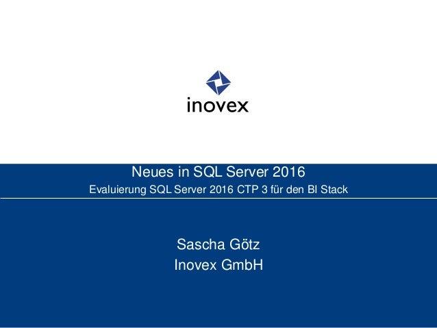 Neues in SQL Server 2016 Evaluierung SQL Server 2016 CTP 3 für den BI Stack Sascha Götz Inovex GmbH