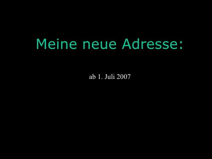 ab 1. Juli 2007 Meine neue Adresse: