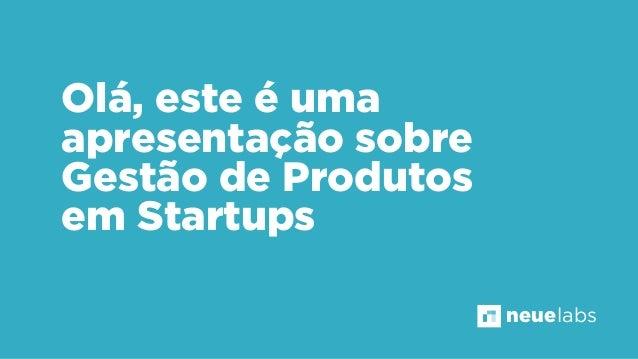 Olá, este é uma apresentação sobre Gestão de Produtos em Startups neuelabs